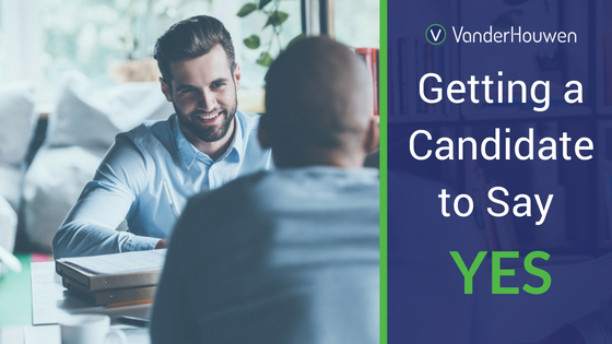 Getting A Candidate To Say Yes | VanderHouwen Blog