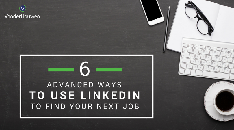 6 Advanced Ways To Use LinkedIn To Land Your Next Job | VanderHouwen
