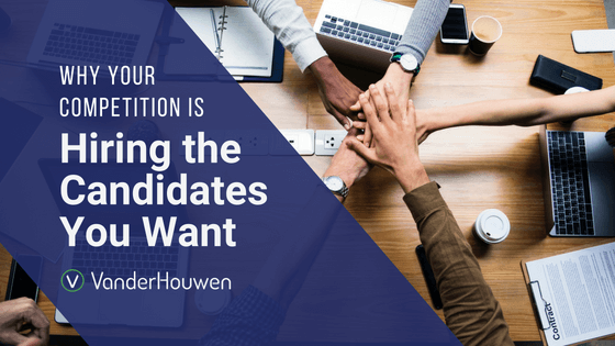 Why Your Competition Is Hiring The Candidates You Want | VanderHouwen