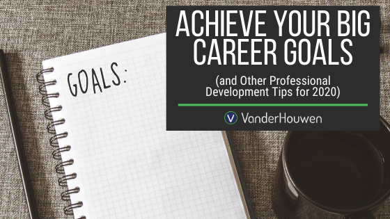 Achieve Your Big Career Goals (and Other Professional Development Tips For 2020)