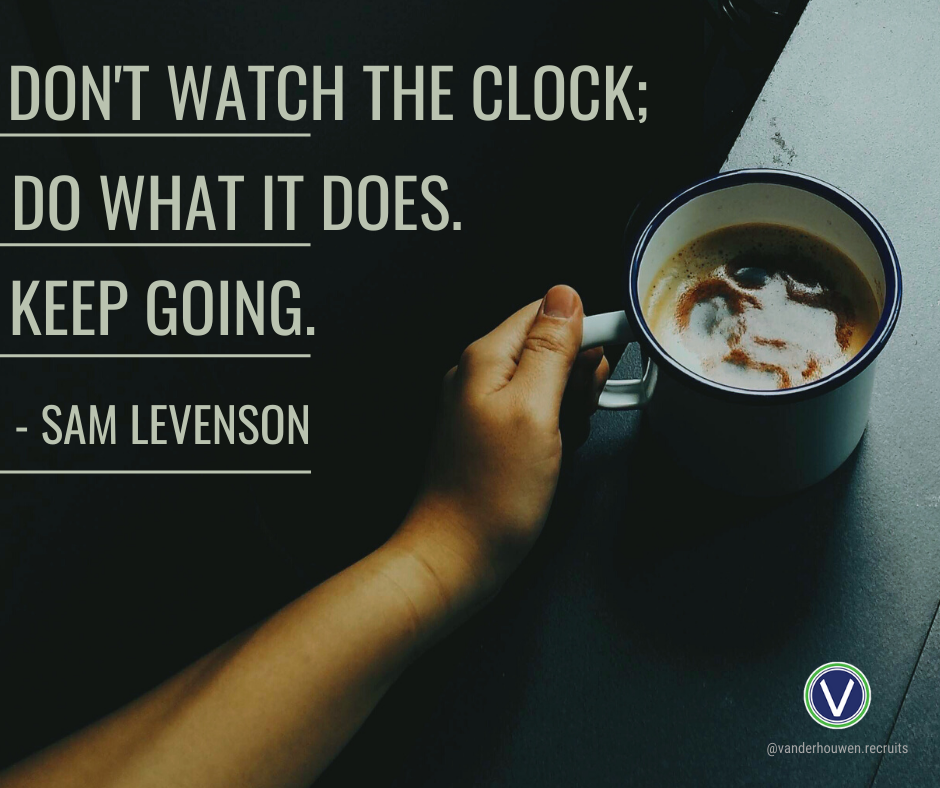 "Sam Levenson quote over a cup of coffee. ""Don't watch the clock; do what it does. Keep going."""