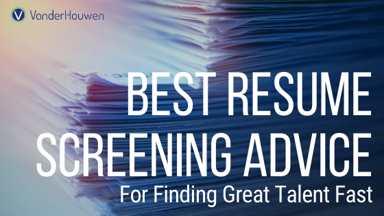 Best Resume Screening Advice For Finding Great Talent Fast