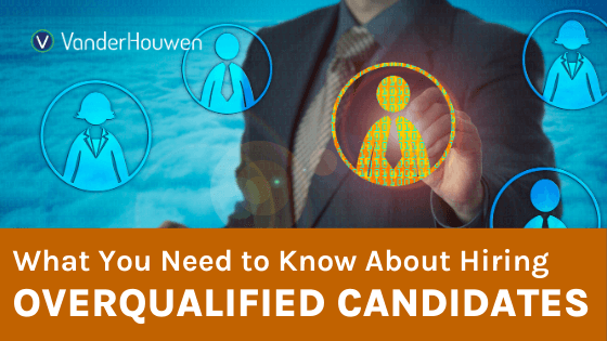 What You Need to Know About Hiring Overqualified Candidates | VanderHouwen